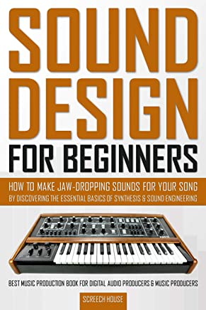 SOUND DESIGN FOR BEGINNERS: How to Make Jaw-Dropping Sounds for Your Song by Discovering the Essential Basics of Synthesis & Sound Engineering (Best Music ... Digital Audio Producers & Music Producers)