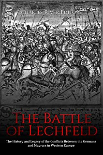 The Battle of Lechfeld: The History and Legacy of the Conflicts Between the Germans and Magyars in Western Europe
