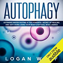 Autophagy: Extended Water Fasting Is the Powerful Secret of Healing and Anti-Aging Using Your Body's Natural Intelligence