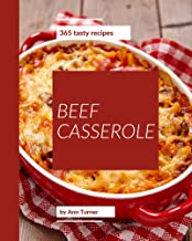 365 Tasty Beef Casserole Recipes: A Beef Casserole Cookbook that Novice can Cook