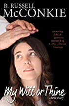 My Will or Thine: An Inspiring True Story About LDS Priesthood Blessings and Deep Questions Surrounding Beliefs (Understanding Mormon Church Doctrine and Deep Religion Questions of Mormonism Book 2)