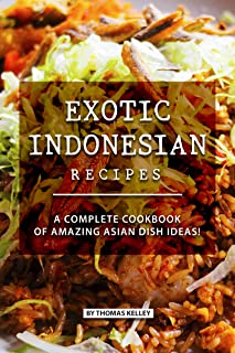 Exotic Indonesian Recipes: A Complete Cookbook of Amazing Asian Dish Ideas!