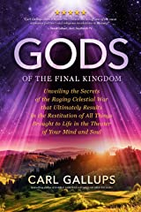 Gods of the Final Kingdom: Unveiling the Secrets of the Raging Celestial War that Ultimately Results in the Restitution of All Things Brought to Life in the Theater of Your Mind and Soul Kindle Edition