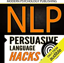NLP: Persuasive Language Hacks: Instant Social Influence with Subliminal Thought Control and Neuro Linguistic Programming