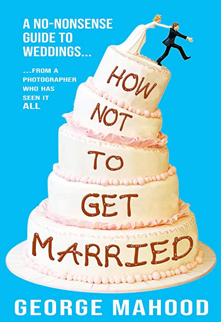 How Not to Get Married: A no-nonsense guide to weddings... from a photographer who has seen it ALL (English Edition)