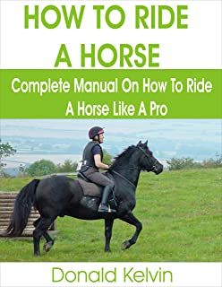 HOW TO RIDE A HORSE: Complete Manual on How to Ride a Horse like A Pro