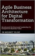 Agile Business Architecture for Digital Transformation: Architectural Leadership for Competitive Business Value