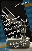 The Searching And Knowing God Who Loves And Cares: Reflections on Psalm 139