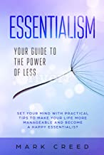 Essentialism: Your Guide To The Power Of Less: Set Your Mind With Practical Tips To Make Your Life More Manageable And Become A Happy Essentialist (The Power of Habit)
