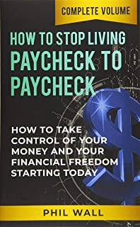 How to Stop Living Paycheck to Paycheck: How to Take Control of Your Money and Your Financial Freedom Starting Today Compl...