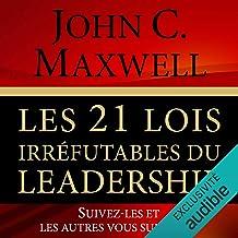 Les 21 lois irréfutables du leadership: Suivez-les et les autres vous suivront