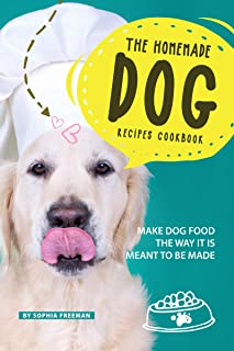 The Homemade Dog Recipes Cookbook: Make Dog Food the Way it is meant to be made