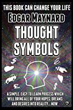 Thought Symbols: A Simple, Easy to Learn Process Which Will Bring All of Your Hopes, Dreams and Desires into Reality... Now
