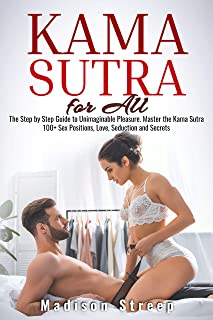 Kama Sutra: The Step by Step Guide to Unimaginable Pleasure. Master the Kama Sutra 100+ Sex Positions, Love, Seduction and...