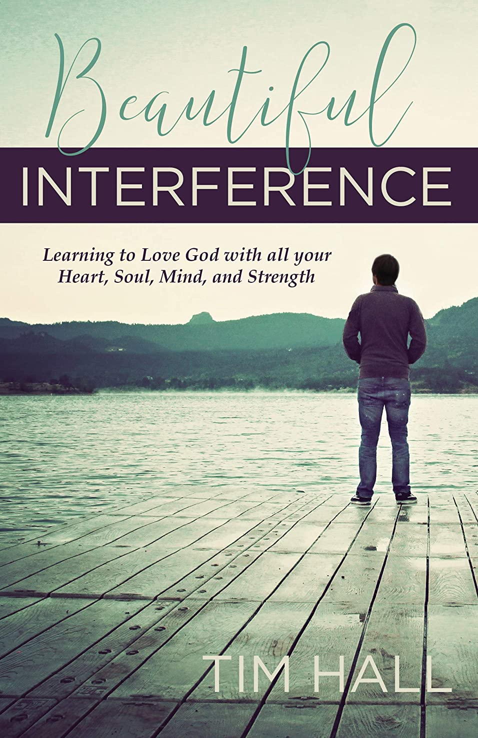 Beautiful Interference: Learning to Love God with All Your Heart, Soul, Mind, and Strength