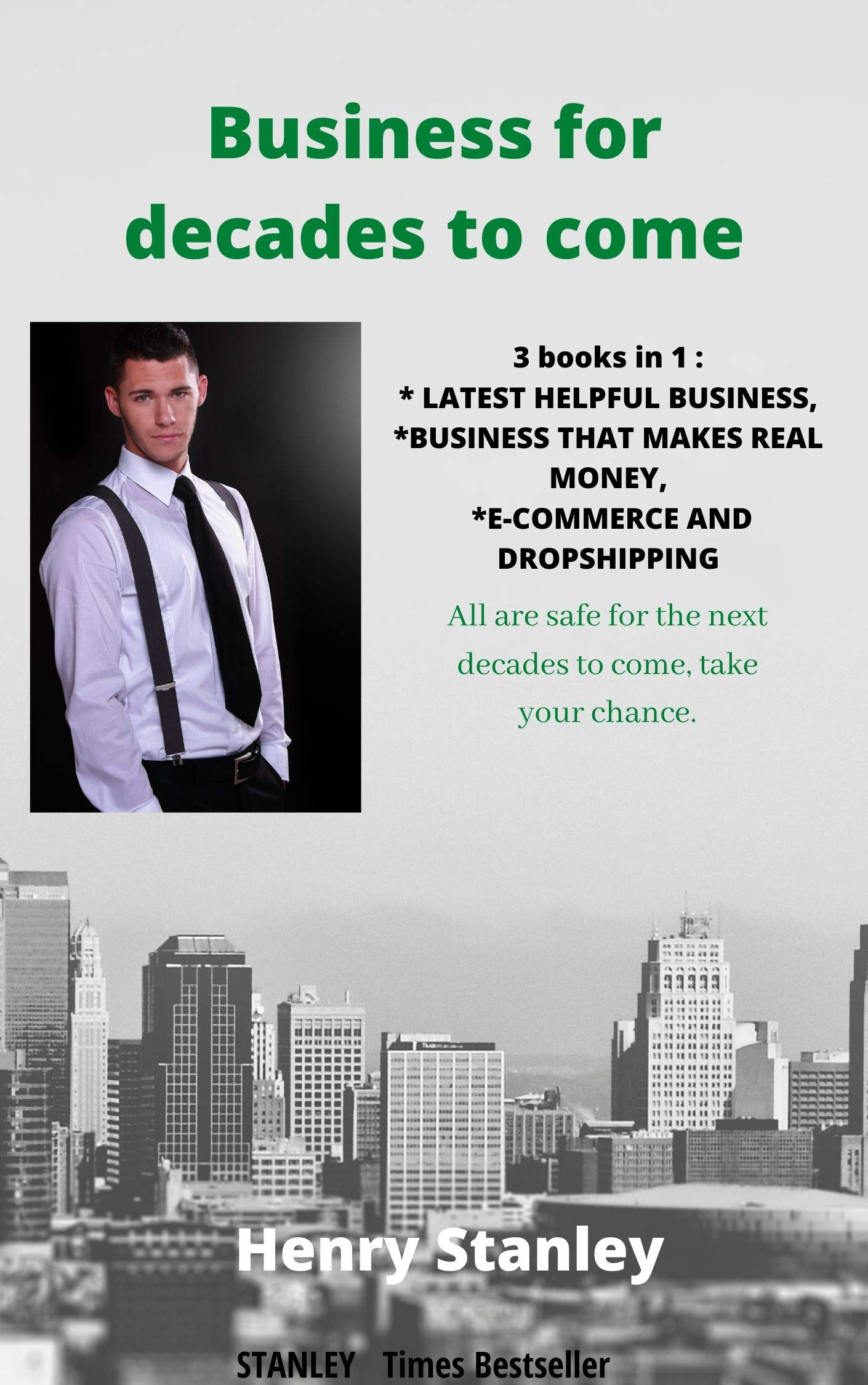 BUSINESS FOR DECADES TO COME: 3  books in 1:  LATEST HELPFUL BUSINESS, BUSINESS THAT MAKES REAL MONEY, E-COMMERCE AND DROPSHIPPING All Safe For The Decades To Come, Take Your Chance
