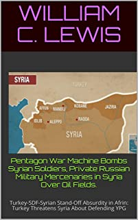 Pentagon War Machine Bombs Syrian Soldiers, Private Russian Military Mercenaries in Syria Over Oil Fields. : Turkey-SDF-Syrian Stand-Off Absurdity in Afrin: Turkey Threatens Syria About Defending YPG