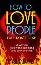 How To Love People You Don't Like: 51 Ways To Follow The Command Love Your Enemies  (Revised Edition)