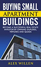 Buying Small Apartment Buildings: Become a Successful Real Estate Investor by Owning Duplexes, Triplexes and Quads