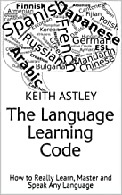 The Language Learning Code: How to Really Learn, Master and Speak Any Language