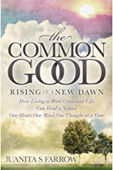 The Common Good: Rising of a New Dawn: How Living a More Conscious Life Can Heal a Nation One Heart, One Mind, One Thought at a Time (English Edition) Format Kindle