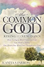 The Common Good: Rising of a New Dawn: How Living a More Conscious Life Can Heal a Nation One Heart, One Mind, One Thought...