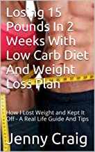 Losing 15 Pounds In 2 Weeks With Low Carb Diet And Weight Loss Plan: How I Lost Weight and Kept It Off - A Real Life Guide And Tips