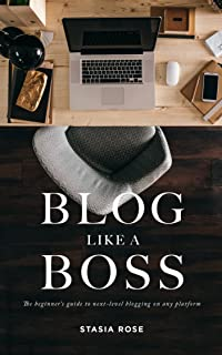 Blog Like A Boss: The beginners guide to next-level blogging on any platform