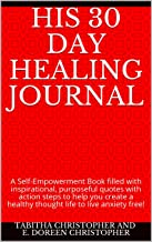HIS 30 Day Healing Journal: A Self-Empowerment Book filled with inspirational, purposeful quotes with action steps to help...
