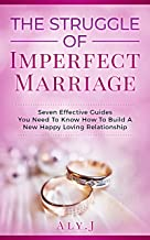 The Struggle Of Imperfect Marriage: Seven  Effective Guides That You Must Know How to Build  A New Happy Loving Relationship(Improve and Strengthen Husband  and Wife Relationship)