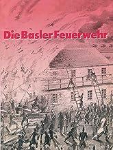 Die Basler Feuerwehr: Herausgegeben Anlässlich des 100Jährigen Bestehens der Basler Berufsfeuerwehr 1882–1982 (German Edition)
