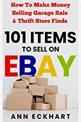 101 Items To Sell On Ebay: How to Make Money Selling Garage Sale & Thrift Store Finds (8th Edition) (2021 Reselling & Ebay Books Book 5) Kindle Edition