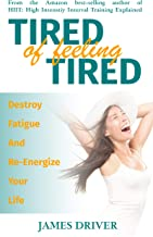 Tired of Feeling Tired: Destroy Fatigue and Re-Energize your Life