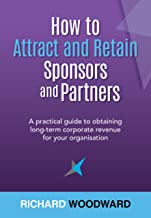 How to Attract and Retain Sponsors and Partners: A practical guide to obtaining long-term corporate revenue for your organisation