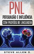 Técnicas proibidas - Persuasão e influência usando padrões de linguagem e técnicas de PNL: Como persuadir, influenciar e m...