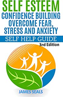 SELF ESTEEM : Confidence Building: Overcome Fear, Stress and Anxiety: Self Help Guide