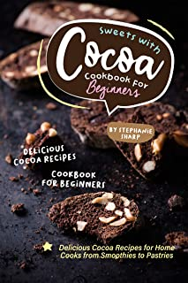 Sweets with Cocoa Cookbook for Beginners: Delicious Cocoa Recipes for Home Cooks from Smoothies to Pastries (English Edition)