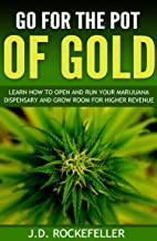 Go for the Pot of Gold: Learn how to open and run your marijuana dispensary and grow room for higher revenue (J.D. Rockefe...