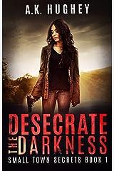 Desecrate the Darkness: A Vigilante Romantic Crime Thriller (Small Town Secrets Book 1) Kindle Edition