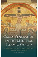 Cross Veneration in the Medieval Islamic World: Christian Identity and Practice under Muslim Rule (Early and Medieval Islamic World) (English Edition) eBook Kindle
