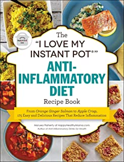 """The """"I Love My Instant Pot®"""" Anti-Inflammatory Diet Recipe Book: From Orange Ginger Salmon to Apple Crisp, 175 Easy and Delicious Recipes That Reduce Inflammation (""""I Love My"""" Series)"""