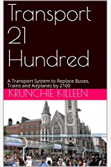 Transport 21 Hundred: A Transport System to Replace Buses, Trains and Airplanes by 2100 Kindle Edition
