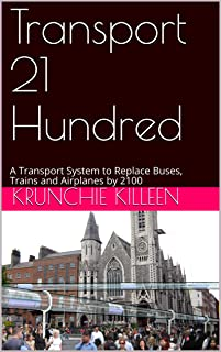Transport 21 Hundred: A Transport System to Replace Buses, Trains and Airplanes by 2100 (English Edition)