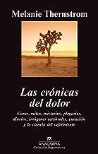 Las crónicas del dolor: Curas, Mitos, Misterios, Plegarias, Diarios, Imagenes Cerebrales, Curacion y la Ciencia del Sufrim...