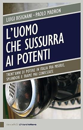 Luomo che sussurra ai potenti: Trentanni di potere in Italia tra miserie, splendori e trame mai confessate