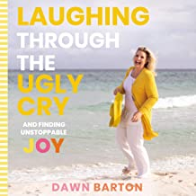 Laughing Through the Ugly Cry: ...and Finding Unstoppable Joy