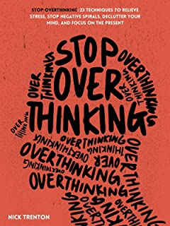 Stop Overthinking: 23 Techniques to Relieve Stress, Stop Negative Spirals, Declutter Your Mind, and Focus on the Present (...