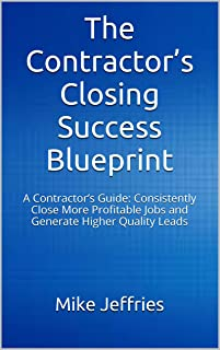 The Contractor's Closing Success Blueprint: A Contractor's Guide: Consistently Close More Profitable Jobs and Generate Higher Quality Leads