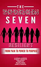 The Unbroken Seven: Resilient From Pain to Power to Purpose