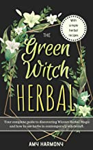 The Green Witch Herbal: Your Complete Guide to Discovering Wiccan Herbal Magic and How to Use Herbs in Contemporary Witchcraft. (Wiccan Magic Book 1)